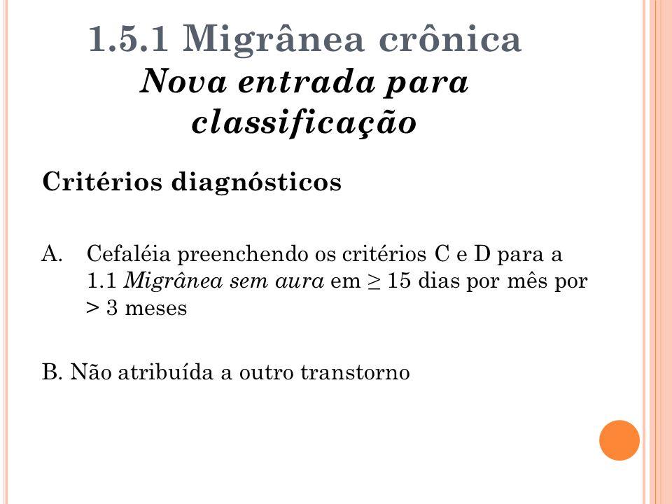 1.5.1 Migrânea crônica Nova entrada para classificação Critérios diagnósticos A.Cefaléia preenchendo os critérios C e D para a 1.1 Migrânea sem aura e