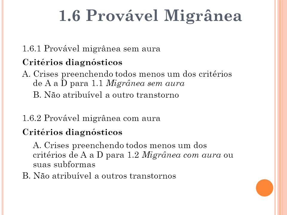 1.6.1 Provável migrânea sem aura Critérios diagnósticos A. Crises preenchendo todos menos um dos critérios de A a D para 1.1 Migrânea sem aura B. Não