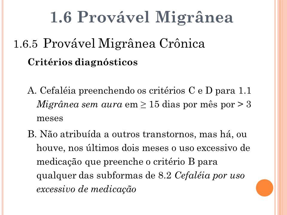1.6.5 Provável Migrânea Crônica Critérios diagnósticos A. Cefaléia preenchendo os critérios C e D para 1.1 Migrânea sem aura em 15 dias por mês por >