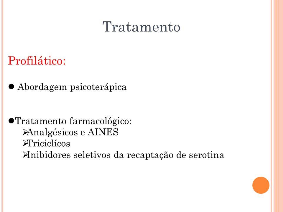 Tratamento Profilático: Abordagem psicoterápica Tratamento farmacológico: Analgésicos e AINES Triciclícos Inibidores seletivos da recaptação de seroti