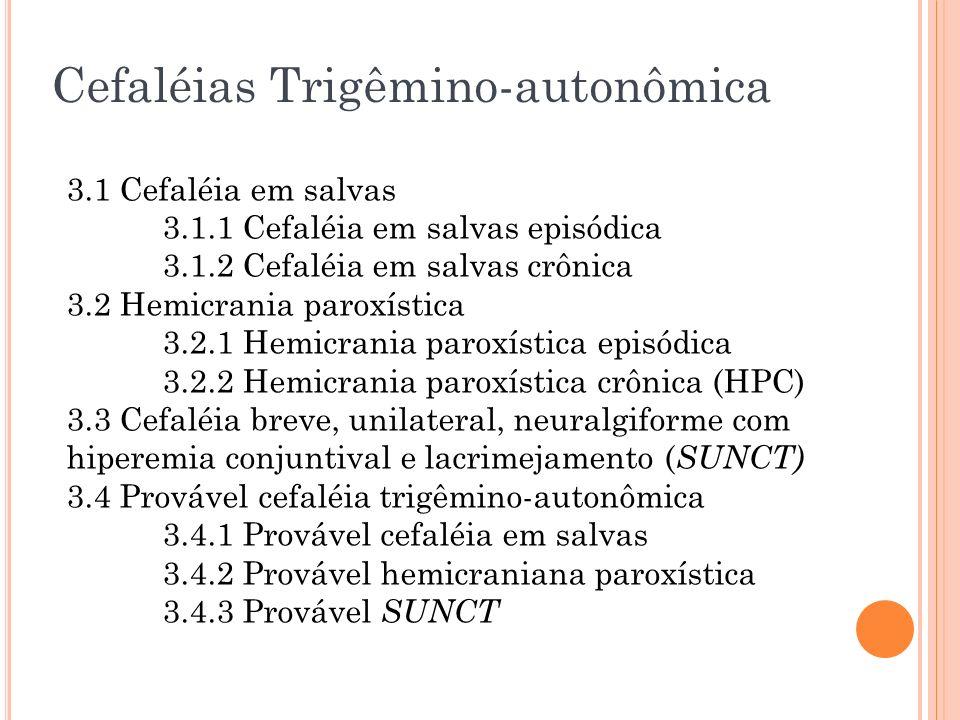 Cefaléias Trigêmino-autonômica 3.1 Cefaléia em salvas 3.1.1 Cefaléia em salvas episódica 3.1.2 Cefaléia em salvas crônica 3.2 Hemicrania paroxística 3