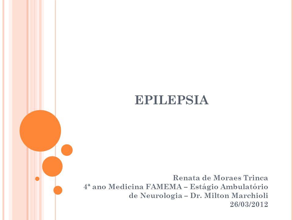 EPILEPSIA Renata de Moraes Trinca 4ª ano Medicina FAMEMA – Estágio Ambulatório de Neurologia – Dr. Milton Marchioli 26/03/2012