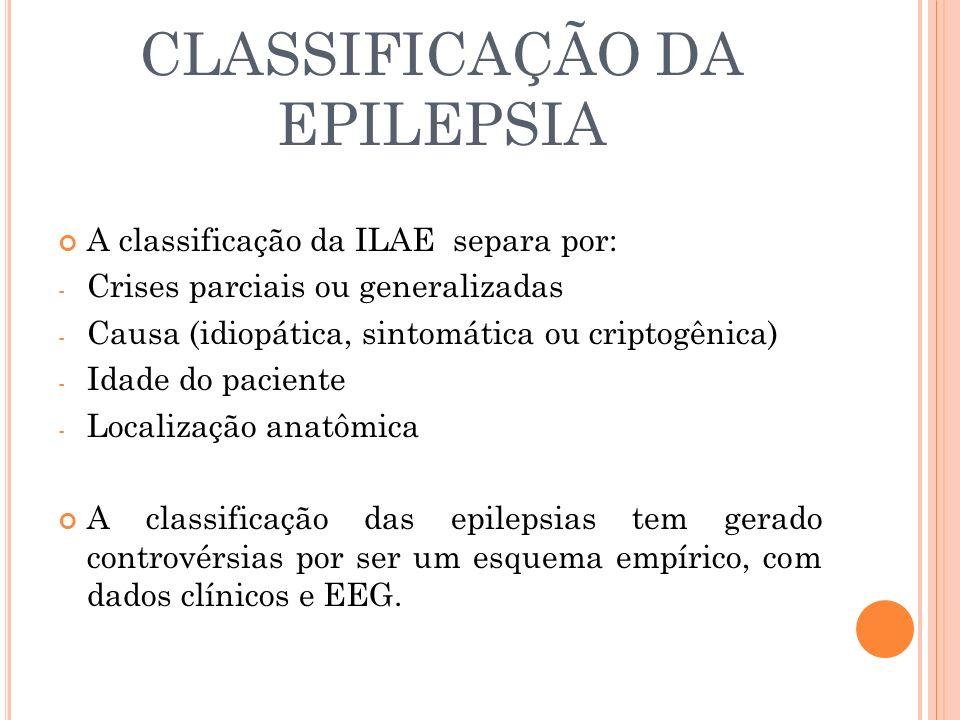 CLASSIFICAÇÃO DA EPILEPSIA A classificação da ILAE separa por: - Crises parciais ou generalizadas - Causa (idiopática, sintomática ou criptogênica) -
