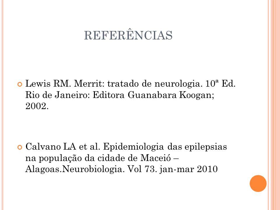 REFERÊNCIAS Lewis RM. Merrit: tratado de neurologia. 10ª Ed. Rio de Janeiro: Editora Guanabara Koogan; 2002. Calvano LA et al. Epidemiologia das epile