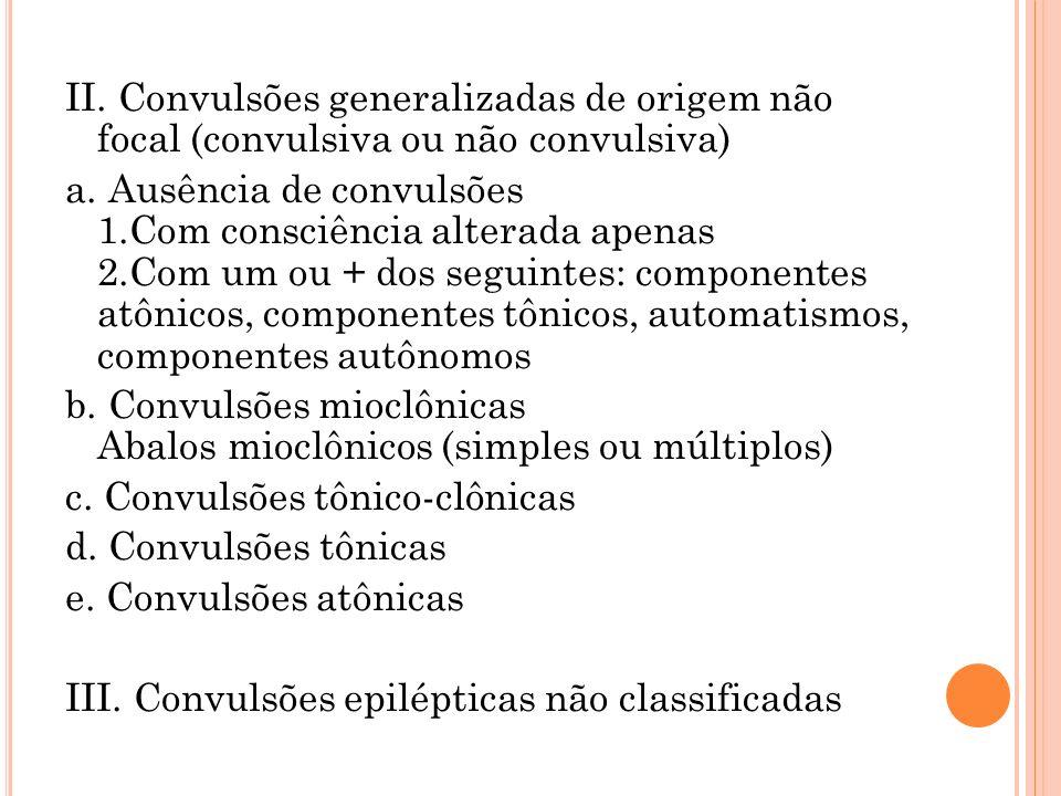 II. Convulsões generalizadas de origem não focal (convulsiva ou não convulsiva) a. Ausência de convulsões 1.Com consciência alterada apenas 2.Com um o