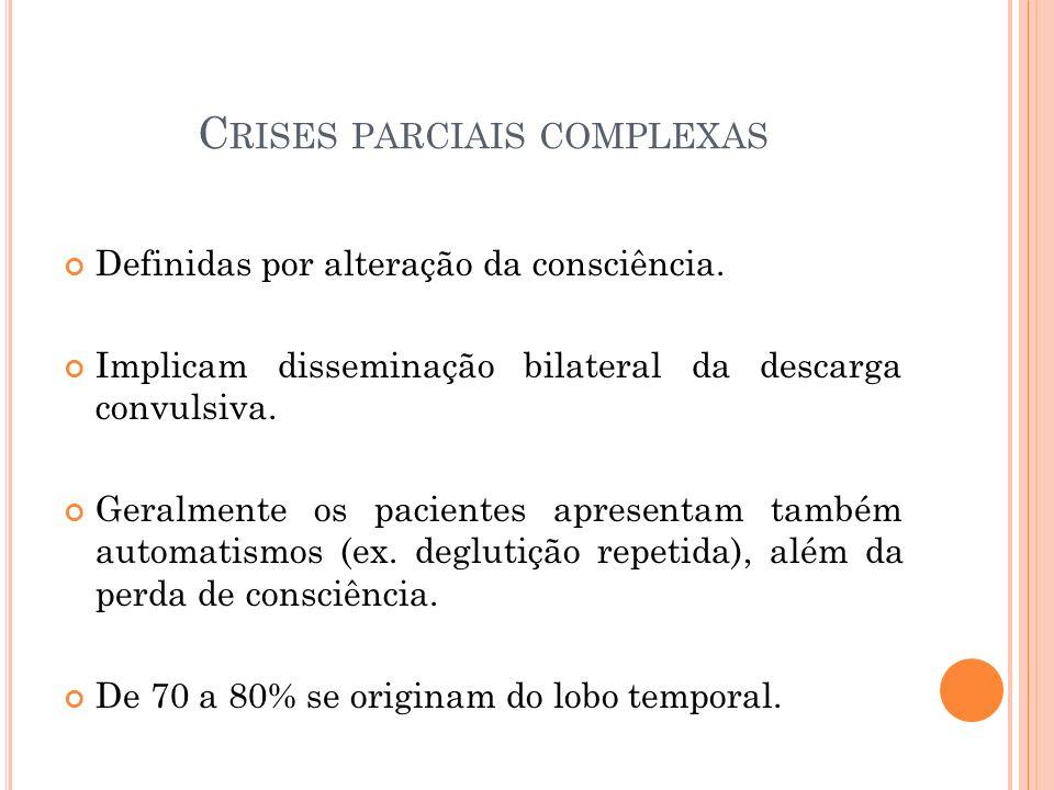 C RISES PARCIAIS COMPLEXAS Definidas por alteração da consciência. Implicam disseminação bilateral da descarga convulsiva. Geralmente os pacientes apr
