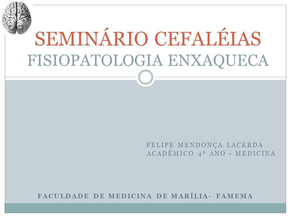FELIPE MENDONÇA LACERDA ACADÊMICO 4º ANO - MEDICINA FACULDADE DE MEDICINA DE MARÍLIA- FAMEMA SEMINÁRIO CEFALÉIAS FISIOPATOLOGIA ENXAQUECA