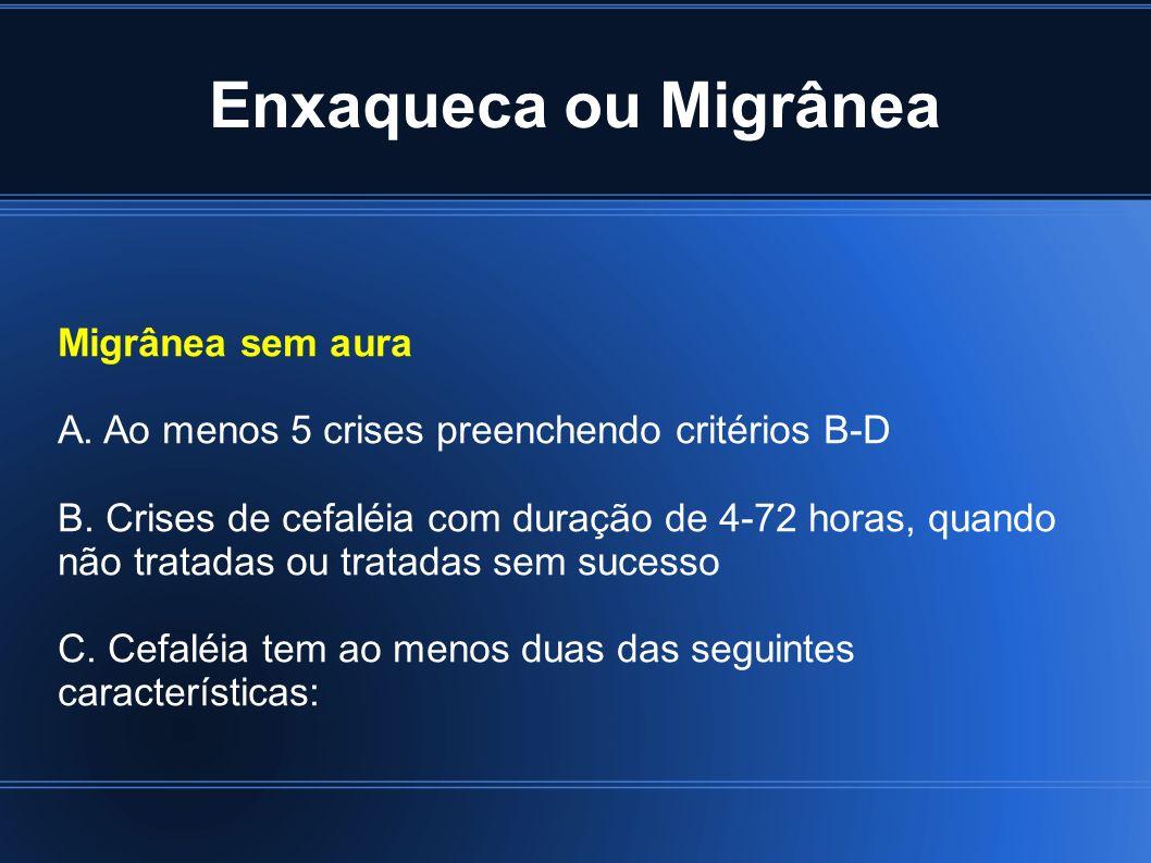 Enxaqueca ou Migrânea Migrânea sem aura A. Ao menos 5 crises preenchendo critérios B-D B. Crises de cefaléia com duração de 4-72 horas, quando não tra
