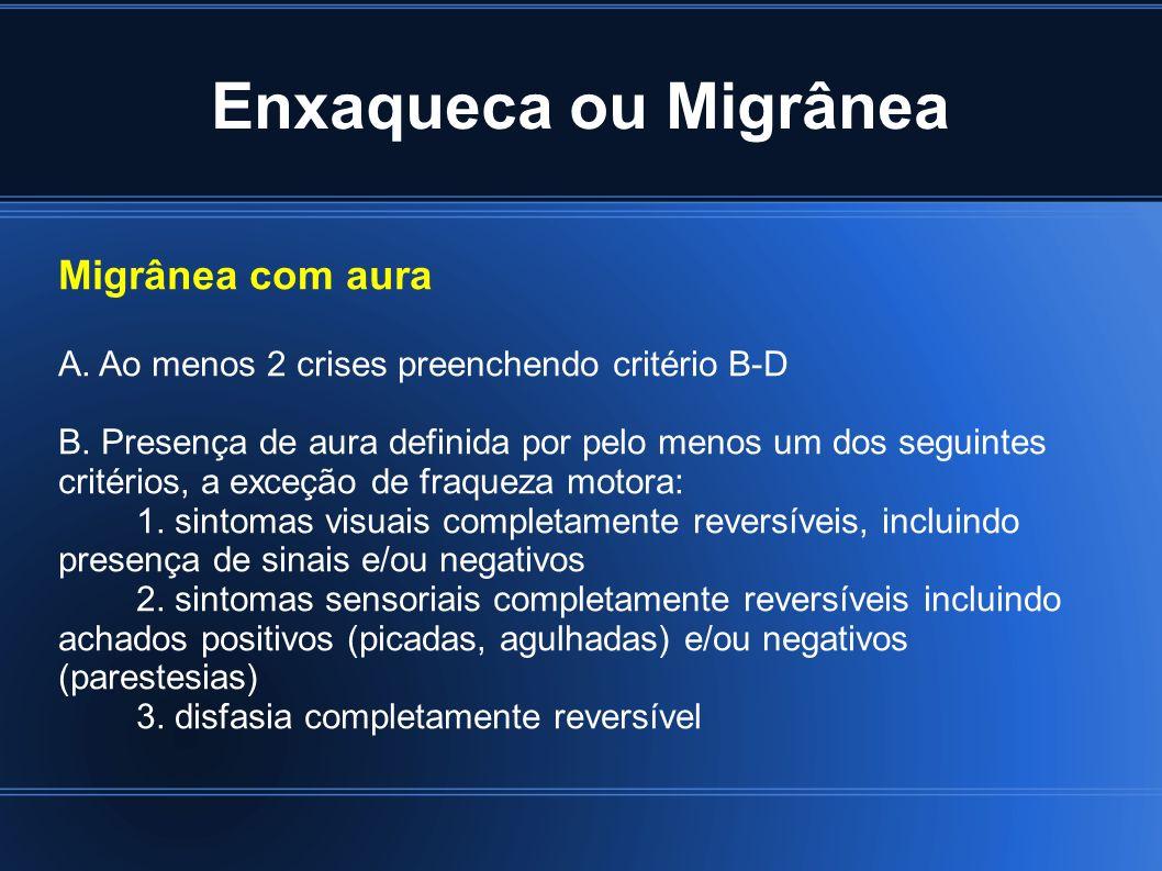 Enxaqueca ou Migrânea Migrânea com aura A. Ao menos 2 crises preenchendo critério B-D B. Presença de aura definida por pelo menos um dos seguintes cri