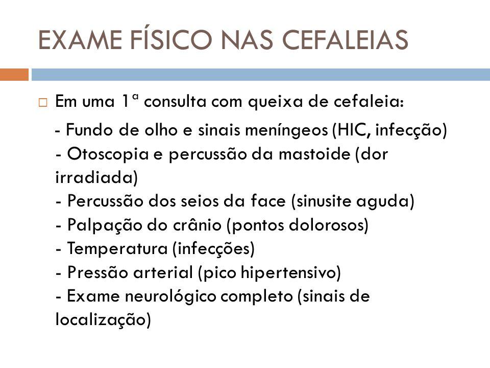 EXAME FÍSICO NAS CEFALEIAS Em uma 1ª consulta com queixa de cefaleia: - Fundo de olho e sinais meníngeos (HIC, infecção) - Otoscopia e percussão da ma