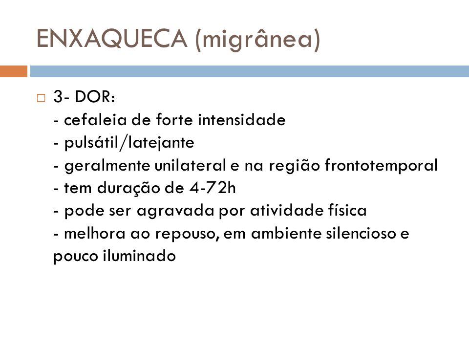 ENXAQUECA (migrânea) 3- DOR: - cefaleia de forte intensidade - pulsátil/latejante - geralmente unilateral e na região frontotemporal - tem duração de