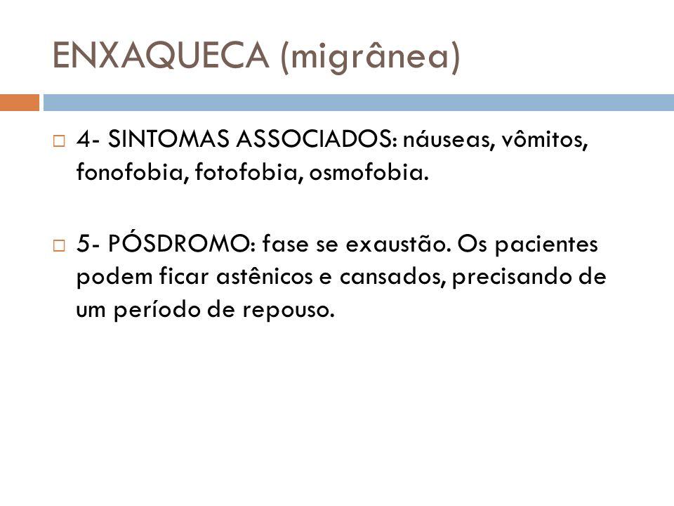 ENXAQUECA (migrânea) 4- SINTOMAS ASSOCIADOS: náuseas, vômitos, fonofobia, fotofobia, osmofobia. 5- PÓSDROMO: fase se exaustão. Os pacientes podem fica