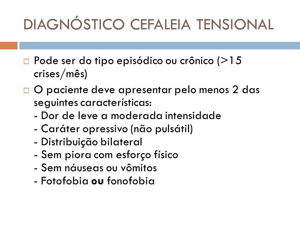 DIAGNÓSTICO CEFALEIA TENSIONAL Pode ser do tipo episódico ou crônico (>15 crises/mês) O paciente deve apresentar pelo menos 2 das seguintes caracterís