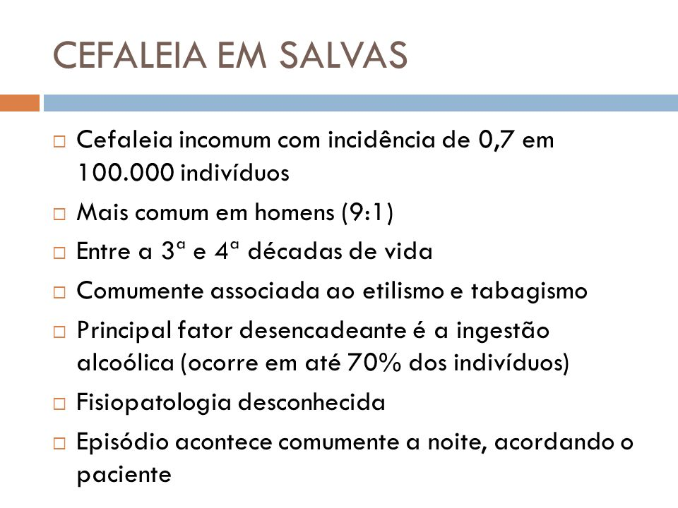 Cefaleia incomum com incidência de 0,7 em 100.000 indivíduos Mais comum em homens (9:1) Entre a 3ª e 4ª décadas de vida Comumente associada ao etilism