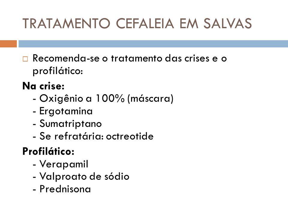 TRATAMENTO CEFALEIA EM SALVAS Recomenda-se o tratamento das crises e o profilático: Na crise: - Oxigênio a 100% (máscara) - Ergotamina - Sumatriptano