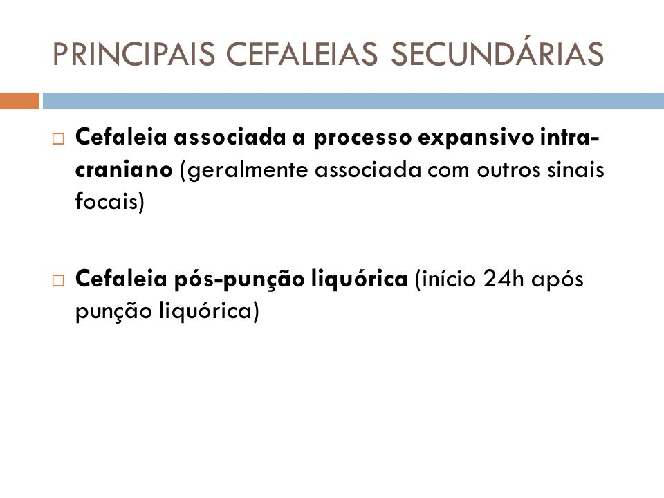 PRINCIPAIS CEFALEIAS SECUNDÁRIAS Cefaleia associada a processo expansivo intra- craniano (geralmente associada com outros sinais focais) Cefaleia pós-