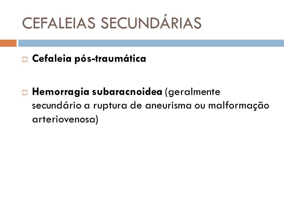CEFALEIAS SECUNDÁRIAS Cefaleia pós-traumática Hemorragia subaracnoidea (geralmente secundário a ruptura de aneurisma ou malformação arteriovenosa)