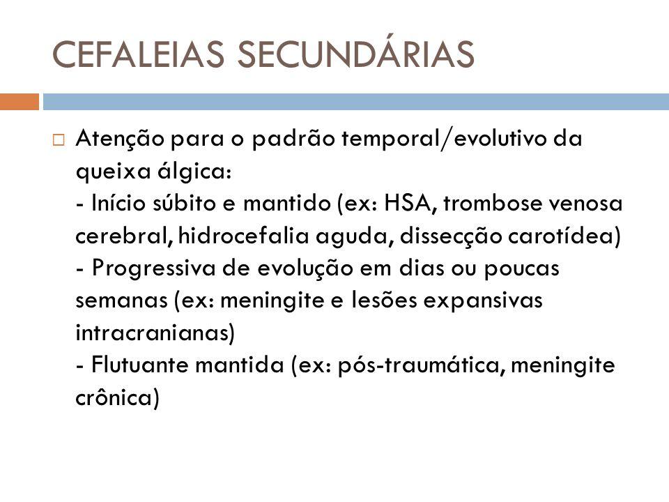 CEFALEIAS SECUNDÁRIAS Atenção para o padrão temporal/evolutivo da queixa álgica: - Início súbito e mantido (ex: HSA, trombose venosa cerebral, hidroce