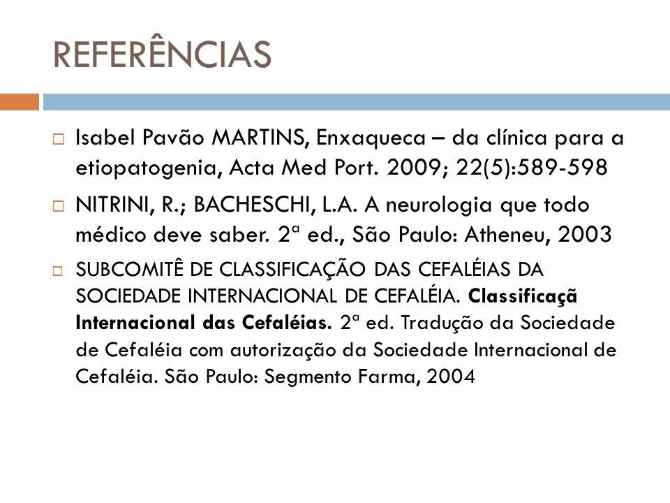 REFERÊNCIAS Isabel Pavão MARTINS, Enxaqueca – da clínica para a etiopatogenia, Acta Med Port. 2009; 22(5):589-598 NITRINI, R.; BACHESCHI, L.A. A neuro