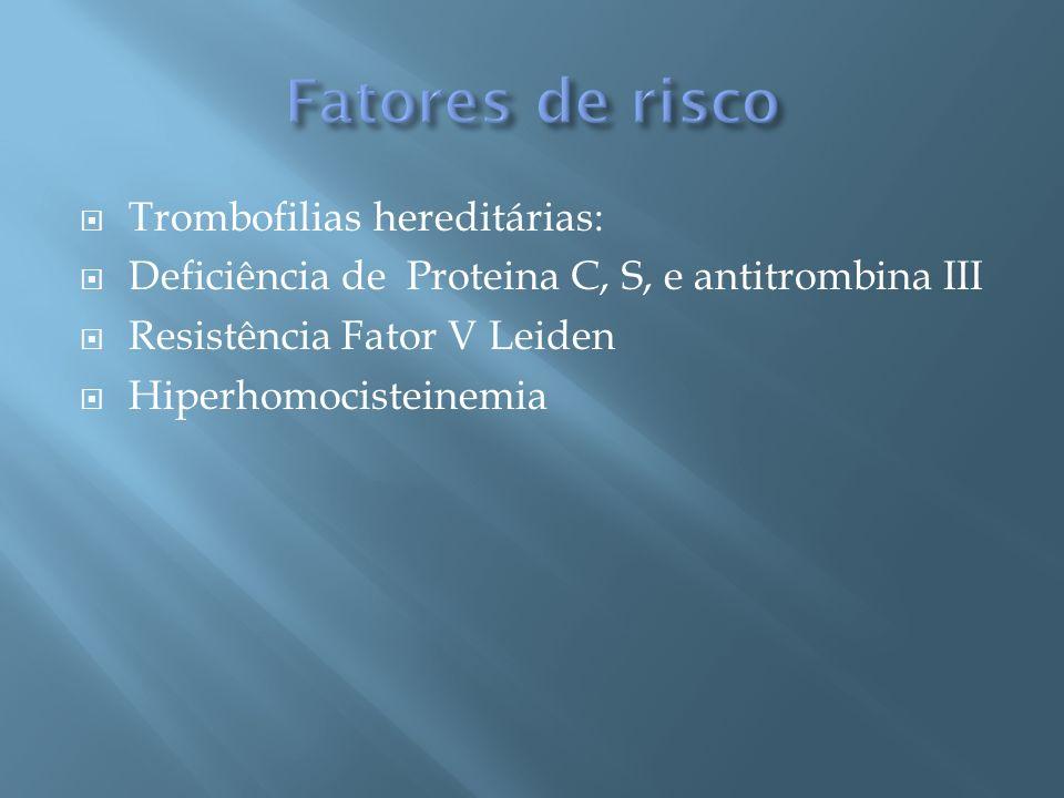 Trombofilias hereditárias: Deficiência de Proteina C, S, e antitrombina III Resistência Fator V Leiden Hiperhomocisteinemia