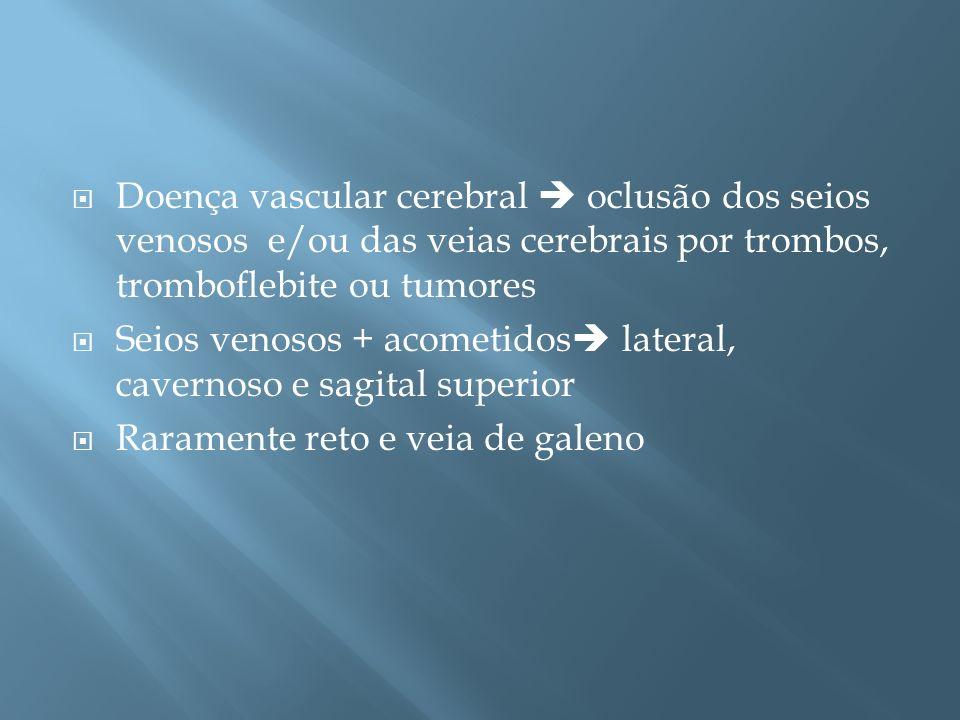 Doença vascular cerebral oclusão dos seios venosos e/ou das veias cerebrais por trombos, tromboflebite ou tumores Seios venosos + acometidos lateral,