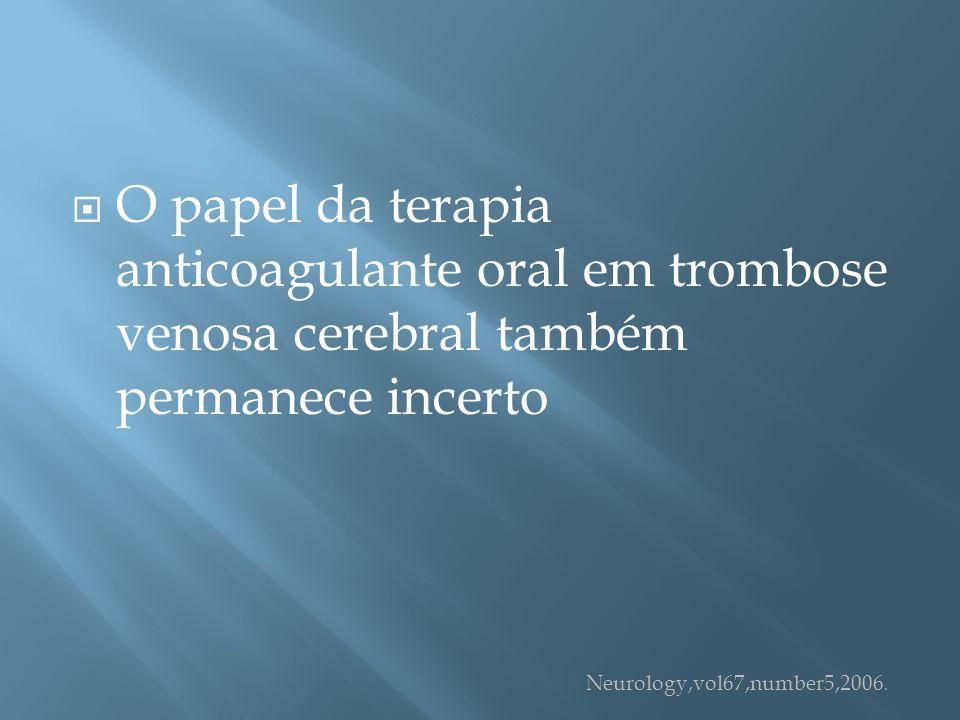 O papel da terapia anticoagulante oral em trombose venosa cerebral também permanece incerto Neurology,vol67,number5,2006.