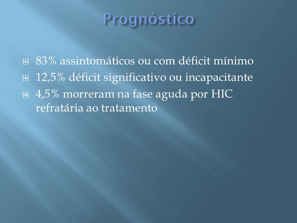 83% assintomáticos ou com déficit mínimo 12,5% déficit significativo ou incapacitante 4,5% morreram na fase aguda por HIC refratária ao tratamento