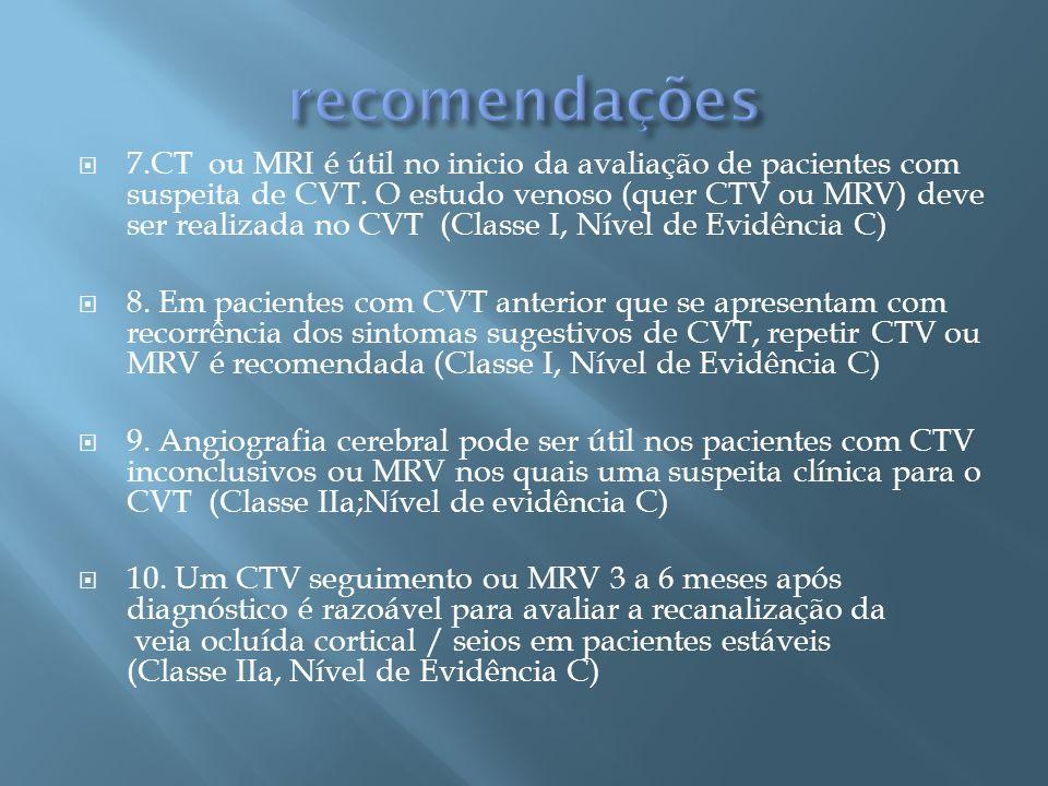 7.CT ou MRI é útil no inicio da avaliação de pacientes com suspeita de CVT. O estudo venoso (quer CTV ou MRV) deve ser realizada no CVT (Classe I, Nív