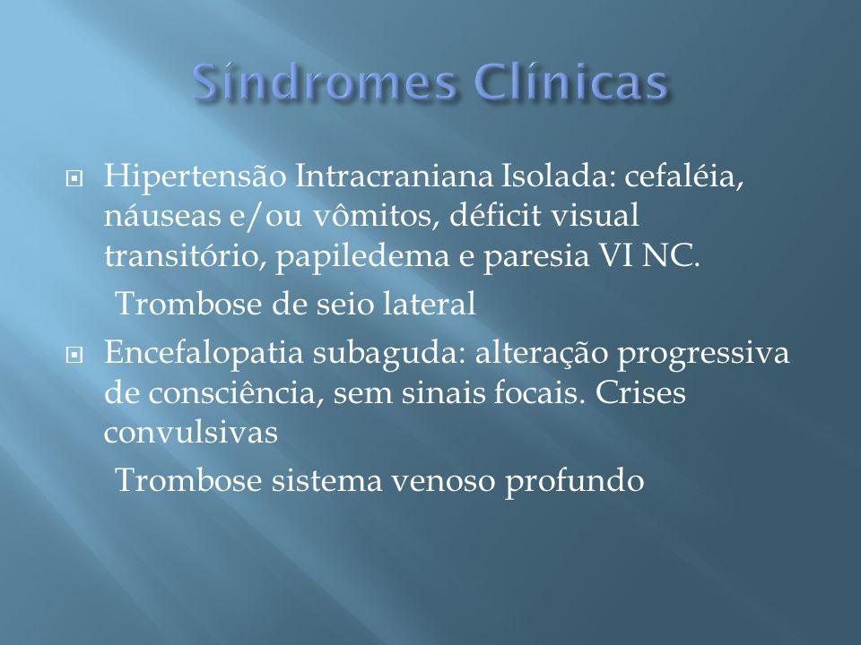 Hipertensão Intracraniana Isolada: cefaléia, náuseas e/ou vômitos, déficit visual transitório, papiledema e paresia VI NC. Trombose de seio lateral En