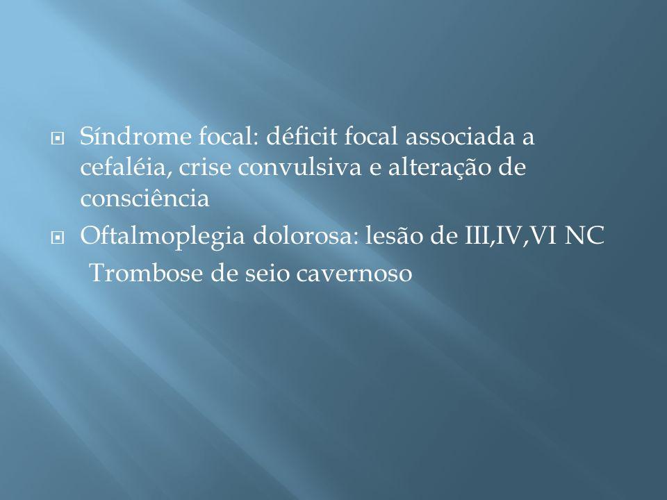 Síndrome focal: déficit focal associada a cefaléia, crise convulsiva e alteração de consciência Oftalmoplegia dolorosa: lesão de III,IV,VI NC Trombose