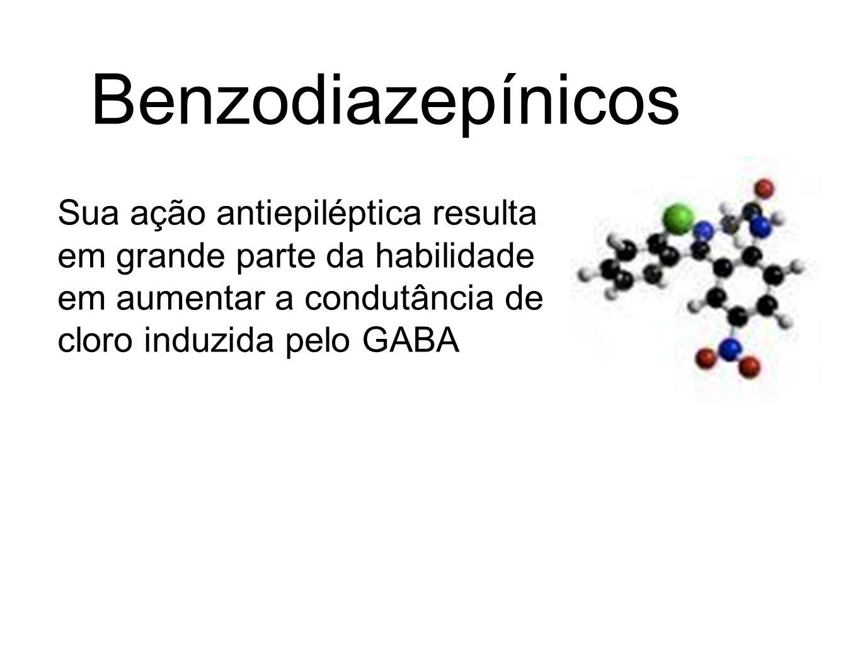 Benzodiazepínicos Sua ação antiepiléptica resulta em grande parte da habilidade em aumentar a condutância de cloro induzida pelo GABA