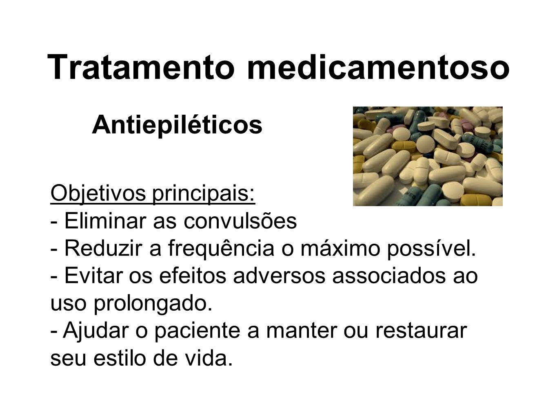 Tratamento medicamentoso Objetivos principais: - Eliminar as convulsões - Reduzir a frequência o máximo possível. - Evitar os efeitos adversos associa