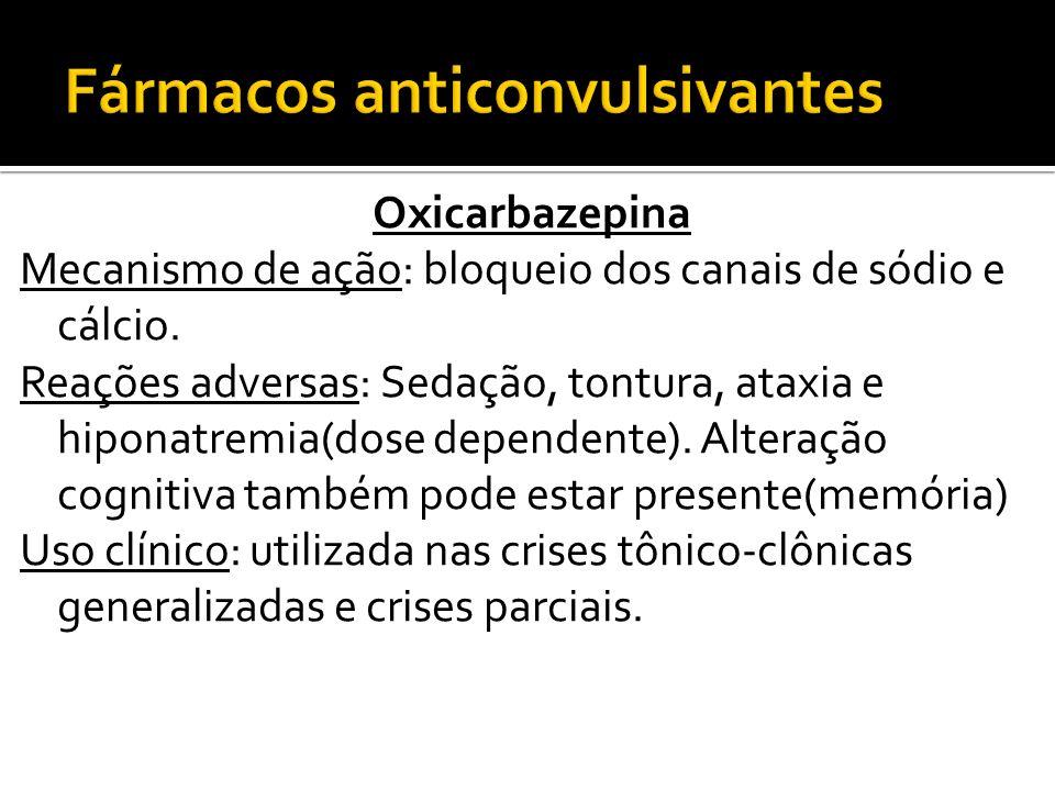 Oxicarbazepina Mecanismo de ação: bloqueio dos canais de sódio e cálcio. Reações adversas: Sedação, tontura, ataxia e hiponatremia(dose dependente). A