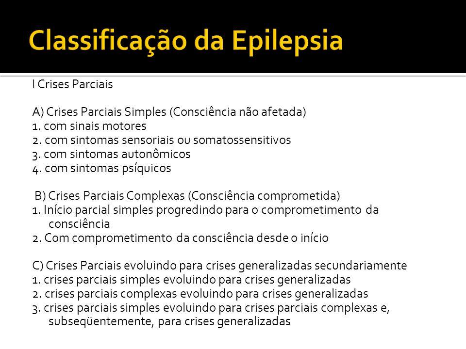 I Crises Parciais A) Crises Parciais Simples (Consciência não afetada) 1. com sinais motores 2. com sintomas sensoriais ou somatossensitivos 3. com si
