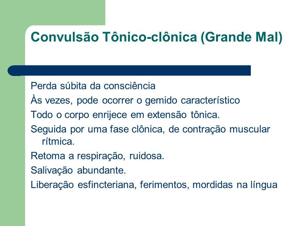 Convulsão Tônico-clônica (Grande Mal) Perda súbita da consciência Às vezes, pode ocorrer o gemido característico Todo o corpo enrijece em extensão tôn