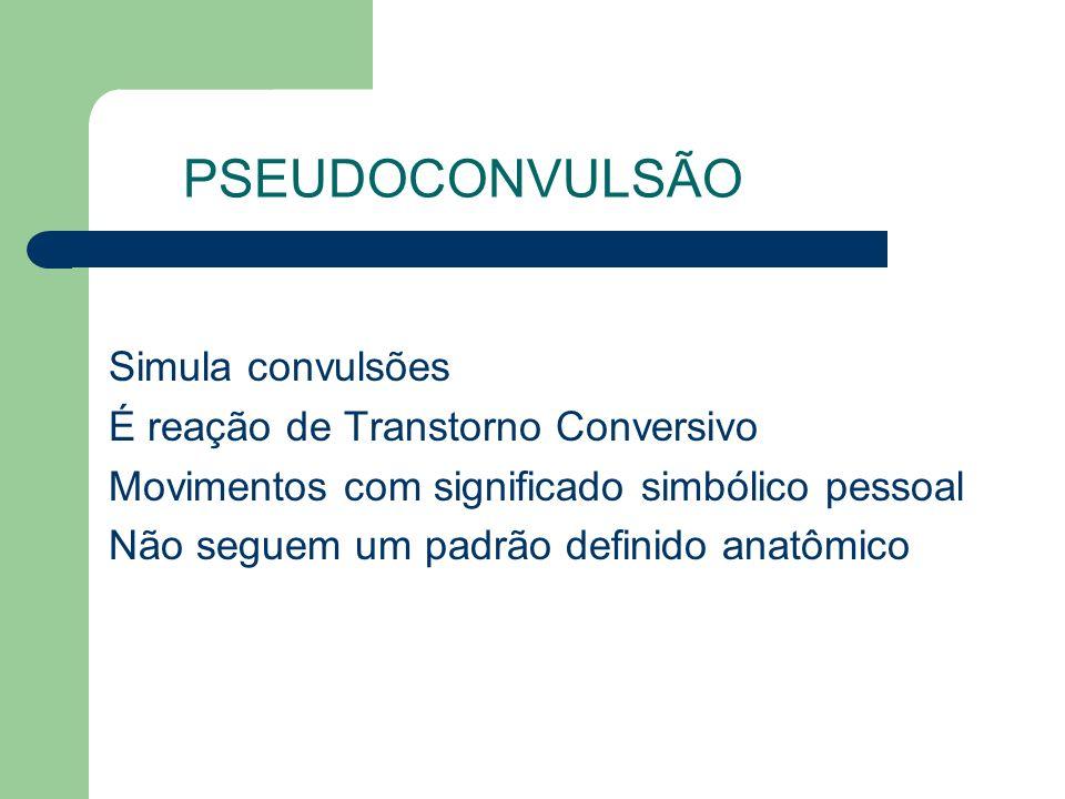 Simula convulsões É reação de Transtorno Conversivo Movimentos com significado simbólico pessoal Não seguem um padrão definido anatômico PSEUDOCONVULS
