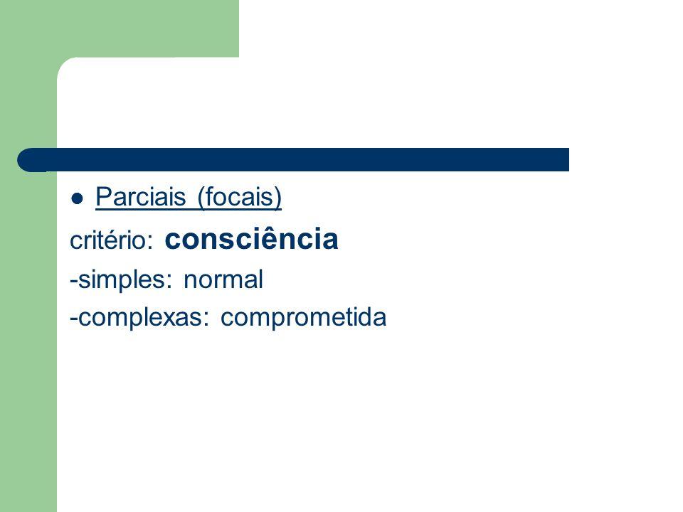 Parciais (focais) critério: consciência -simples: normal -complexas: comprometida