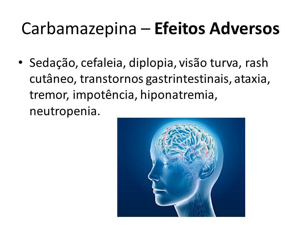 Carbamazepina – Efeitos Adversos Sedação, cefaleia, diplopia, visão turva, rash cutâneo, transtornos gastrintestinais, ataxia, tremor, impotência, hip