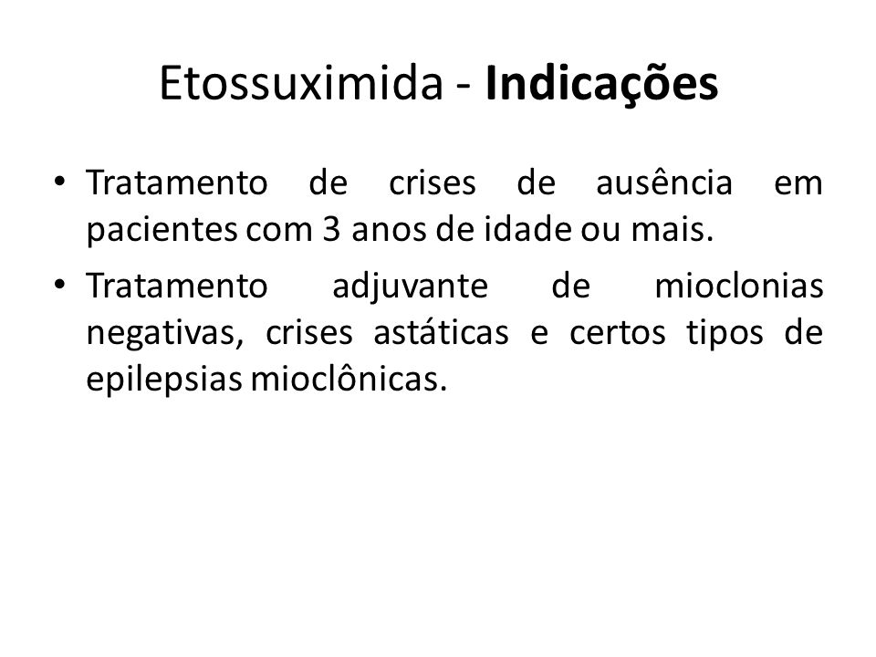 Etossuximida - Indicações Tratamento de crises de ausência em pacientes com 3 anos de idade ou mais. Tratamento adjuvante de mioclonias negativas, cri