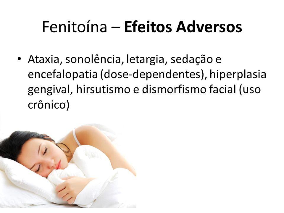 Fenitoína – Efeitos Adversos Ataxia, sonolência, letargia, sedação e encefalopatia (dose-dependentes), hiperplasia gengival, hirsutismo e dismorfismo
