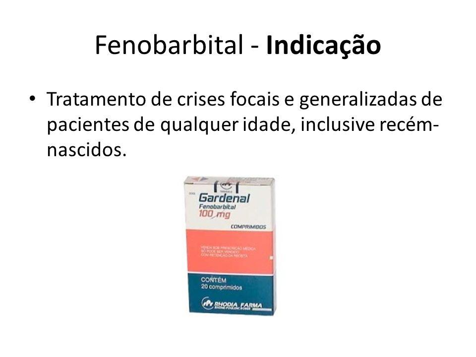 Fenobarbital - Indicação Tratamento de crises focais e generalizadas de pacientes de qualquer idade, inclusive recém- nascidos.