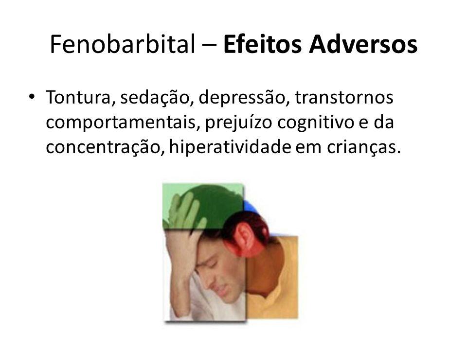 Fenobarbital – Efeitos Adversos Tontura, sedação, depressão, transtornos comportamentais, prejuízo cognitivo e da concentração, hiperatividade em cria