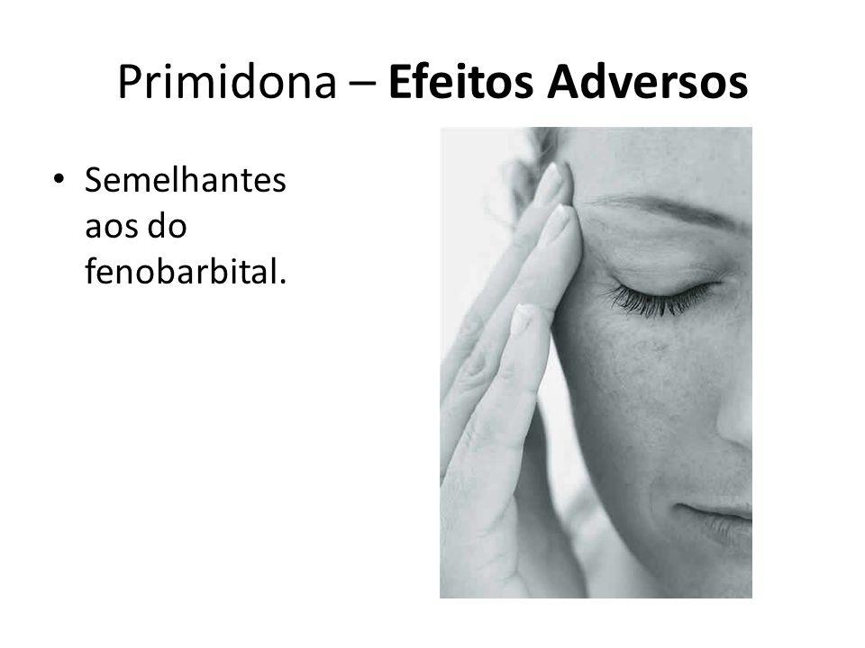 Primidona – Efeitos Adversos Semelhantes aos do fenobarbital.