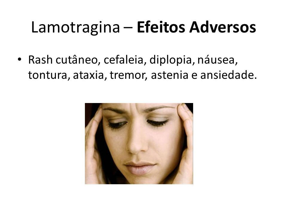 Lamotragina – Efeitos Adversos Rash cutâneo, cefaleia, diplopia, náusea, tontura, ataxia, tremor, astenia e ansiedade.
