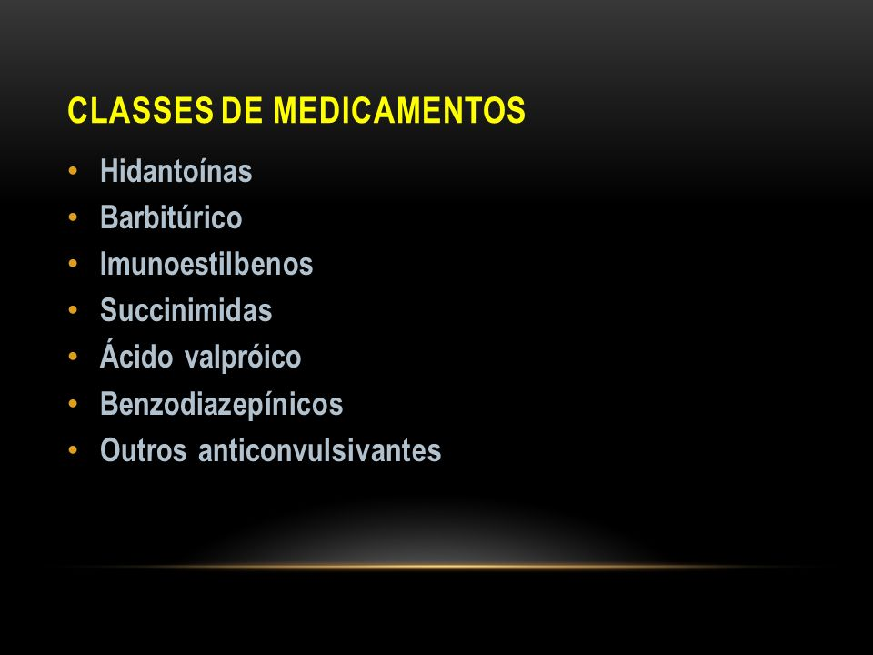 CLASSES DE MEDICAMENTOS Hidantoínas Barbitúrico Imunoestilbenos Succinimidas Ácido valpróico Benzodiazepínicos Outros anticonvulsivantes