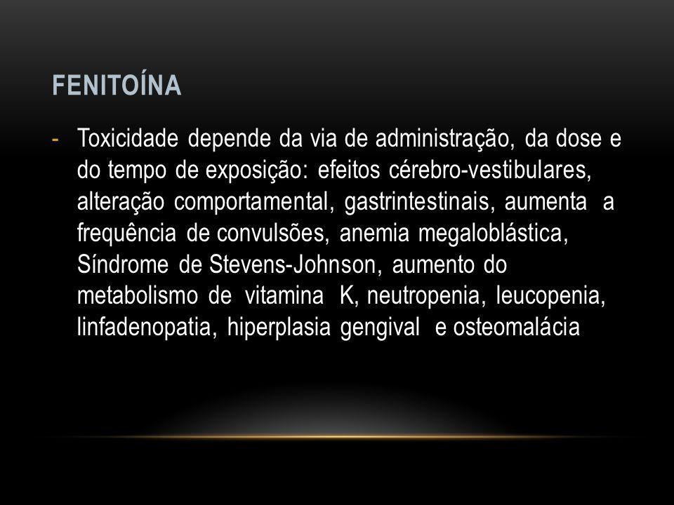 FENITOÍNA -Toxicidade depende da via de administração, da dose e do tempo de exposição: efeitos cérebro-vestibulares, alteração comportamental, gastri