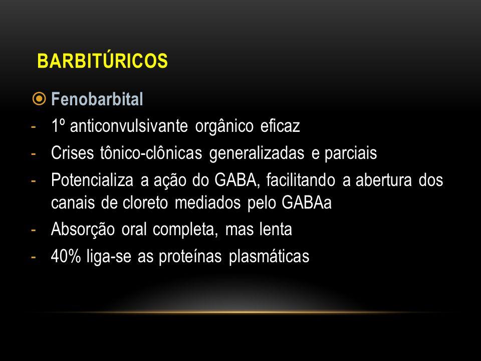 BARBITÚRICOS Fenobarbital -1º anticonvulsivante orgânico eficaz -Crises tônico-clônicas generalizadas e parciais -Potencializa a ação do GABA, facilit