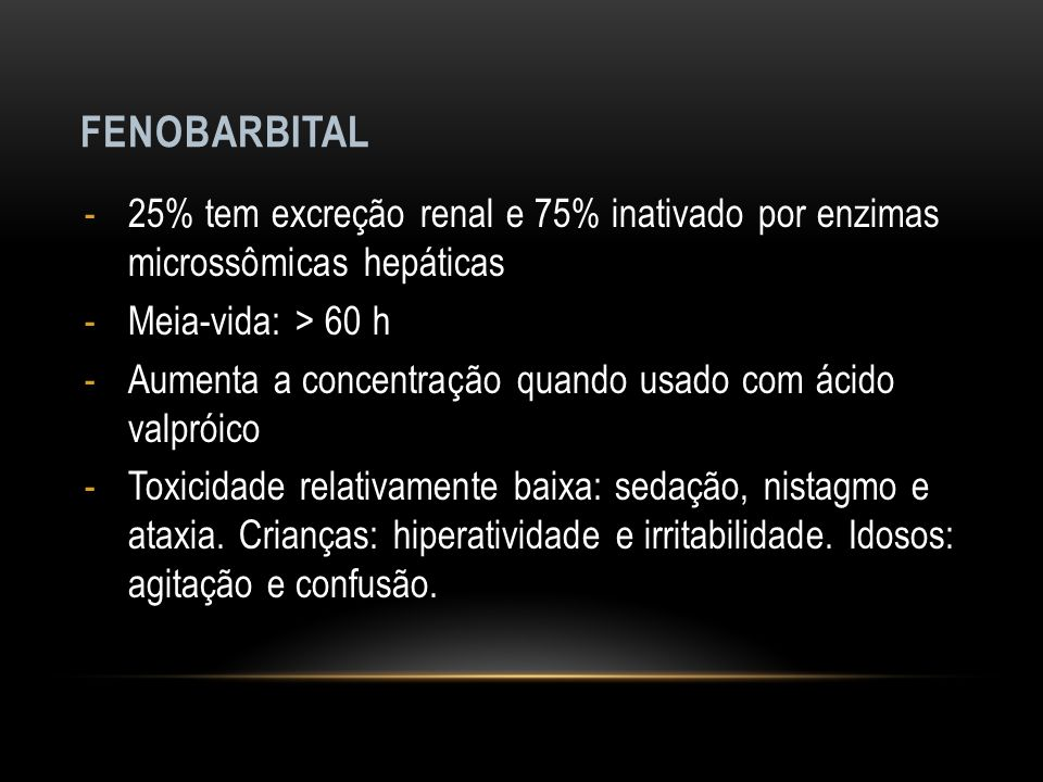 FENOBARBITAL -25% tem excreção renal e 75% inativado por enzimas microssômicas hepáticas -Meia-vida: > 60 h -Aumenta a concentração quando usado com á