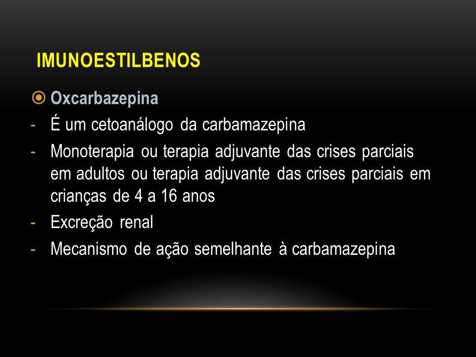 IMUNOESTILBENOS Oxcarbazepina -É um cetoanálogo da carbamazepina -Monoterapia ou terapia adjuvante das crises parciais em adultos ou terapia adjuvante
