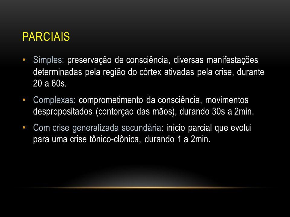PARCIAIS Simples: preservação de consciência, diversas manifestações determinadas pela região do córtex ativadas pela crise, durante 20 a 60s. Complex